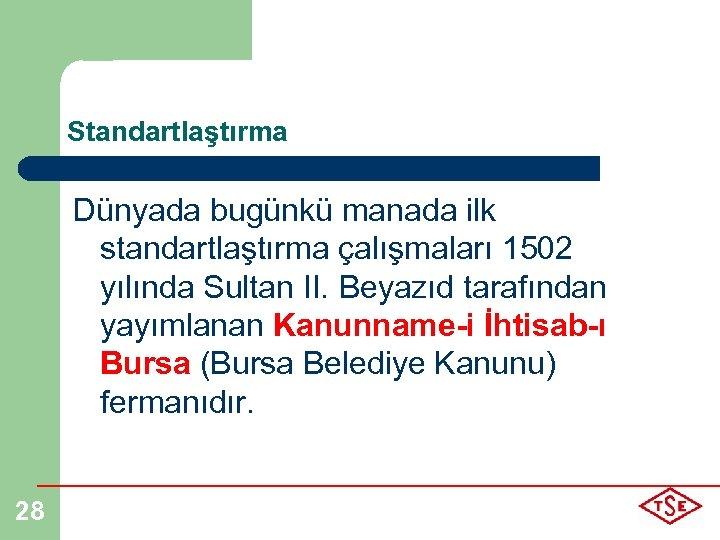 Standartlaştırma Dünyada bugünkü manada ilk standartlaştırma çalışmaları 1502 yılında Sultan II. Beyazıd tarafından yayımlanan