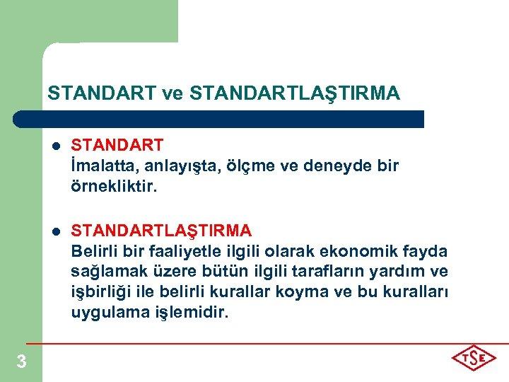STANDART ve STANDARTLAŞTIRMA l l 3 STANDART İmalatta, anlayışta, ölçme ve deneyde bir örnekliktir.