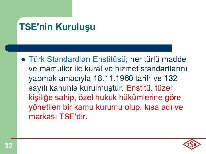 TSE'nin Kuruluşu l 32 Türk Standardları Enstitüsü; her türlü madde ve mamuller ile kural