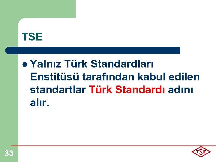 TSE l Yalnız Türk Standardları Enstitüsü tarafından kabul edilen standartlar Türk Standardı adını alır.