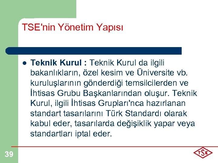 TSE'nin Yönetim Yapısı l 39 Teknik Kurul : Teknik Kurul da ilgili bakanlıkların, özel