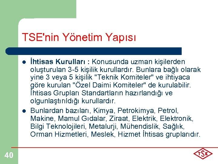 TSE'nin Yönetim Yapısı l l 40 İhtisas Kurulları : Konusunda uzman kişilerden oluşturulan 3