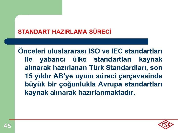 STANDART HAZIRLAMA SÜRECİ Önceleri uluslararası ISO ve IEC standartları ile yabancı ülke standartları kaynak