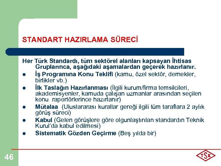 STANDART HAZIRLAMA SÜRECİ Her Türk Standardı, tüm sektörel alanları kapsayan İhtisas Gruplarınca, aşağıdaki aşamalardan