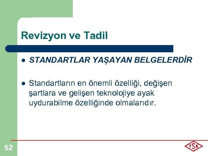 Revizyon ve Tadil l l 52 STANDARTLAR YAŞAYAN BELGELERDİR Standartların en önemli özelliği, değişen