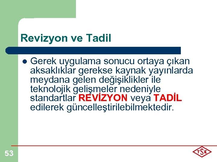 Revizyon ve Tadil l 53 Gerek uygulama sonucu ortaya çıkan aksaklıklar gerekse kaynak yayınlarda