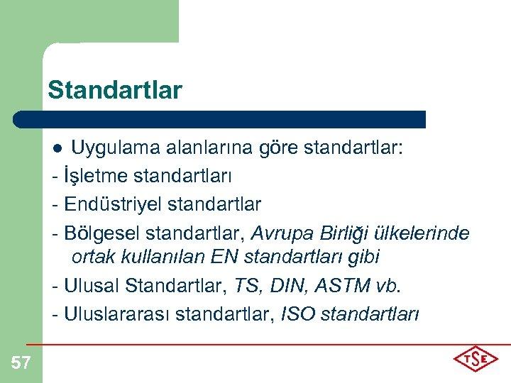 Standartlar Uygulama alanlarına göre standartlar: - İşletme standartları - Endüstriyel standartlar - Bölgesel standartlar,