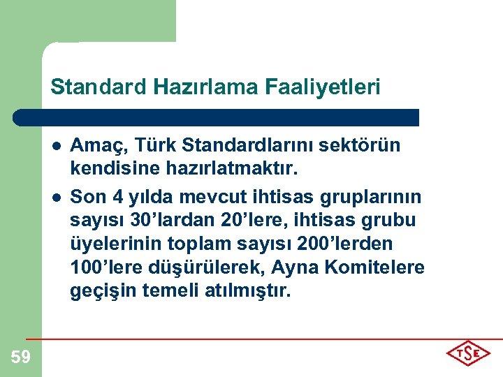 Standard Hazırlama Faaliyetleri l l 59 Amaç, Türk Standardlarını sektörün kendisine hazırlatmaktır. Son 4