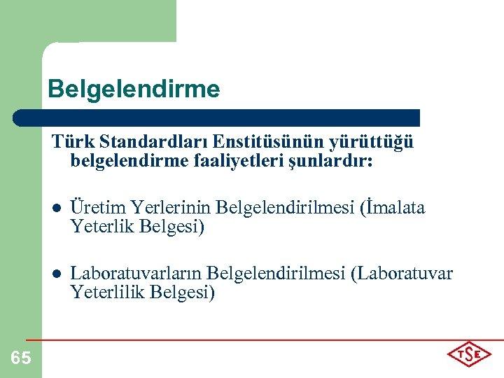 Belgelendirme Türk Standardları Enstitüsünün yürüttüğü belgelendirme faaliyetleri şunlardır: l l 65 Üretim Yerlerinin Belgelendirilmesi