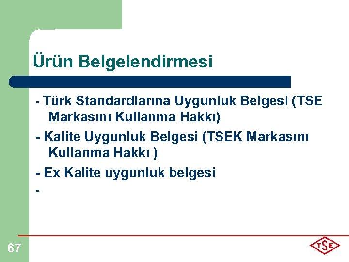 Ürün Belgelendirmesi - Türk Standardlarına Uygunluk Belgesi (TSE Markasını Kullanma Hakkı) - Kalite Uygunluk