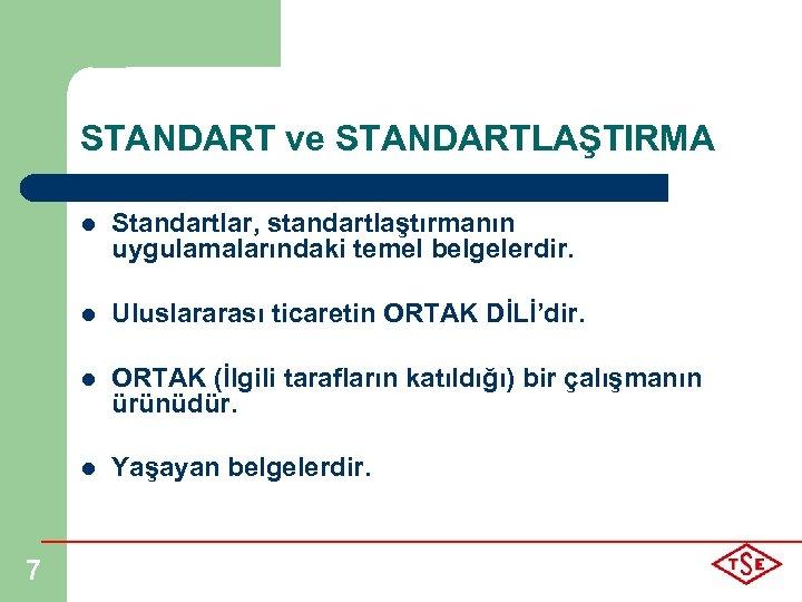 STANDART ve STANDARTLAŞTIRMA l l Uluslararası ticaretin ORTAK DİLİ'dir. l ORTAK (İlgili tarafların katıldığı)