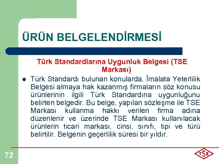 ÜRÜN BELGELENDİRMESİ l 72 Türk Standardlarına Uygunluk Belgesi (TSE Markası) Türk Standardı bulunan konularda,