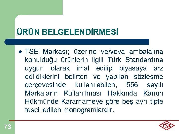 ÜRÜN BELGELENDİRMESİ l 73 TSE Markası; üzerine ve/veya ambalajına konulduğu ürünlerin ilgili Türk Standardına
