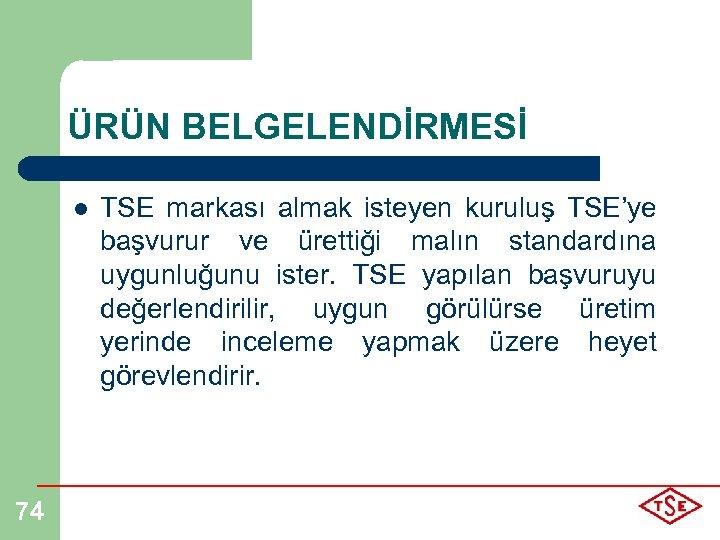 ÜRÜN BELGELENDİRMESİ l 74 TSE markası almak isteyen kuruluş TSE'ye başvurur ve ürettiği malın