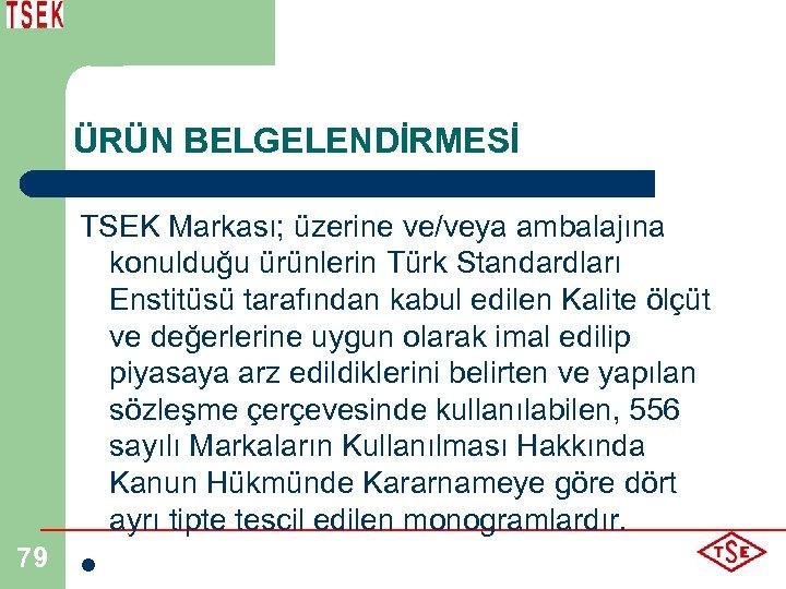 ÜRÜN BELGELENDİRMESİ 79 TSEK Markası; üzerine ve/veya ambalajına konulduğu ürünlerin Türk Standardları Enstitüsü tarafından