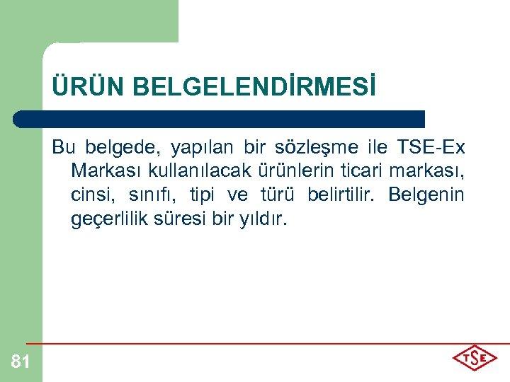 ÜRÜN BELGELENDİRMESİ Bu belgede, yapılan bir sözleşme ile TSE-Ex Markası kullanılacak ürünlerin ticari markası,