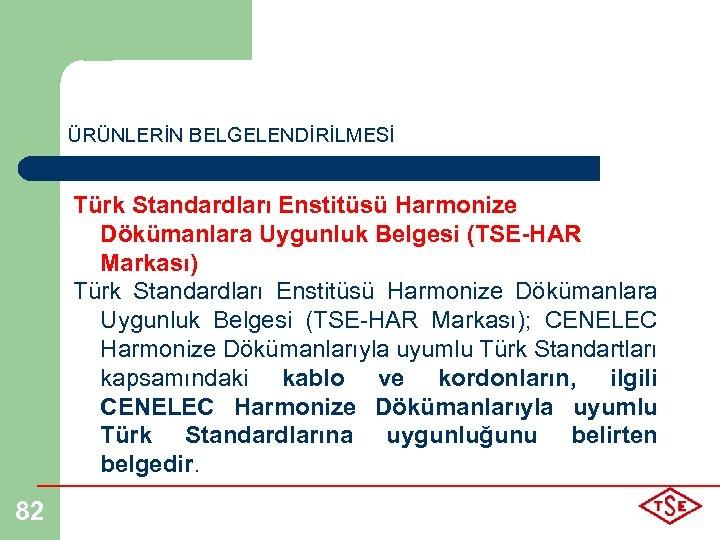 ÜRÜNLERİN BELGELENDİRİLMESİ Türk Standardları Enstitüsü Harmonize Dökümanlara Uygunluk Belgesi (TSE-HAR Markası); CENELEC Harmonize Dökümanlarıyla