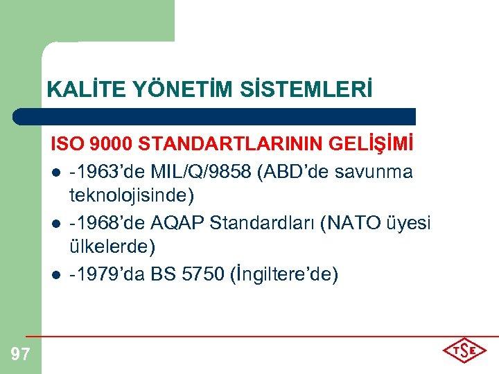 KALİTE YÖNETİM SİSTEMLERİ ISO 9000 STANDARTLARININ GELİŞİMİ l -1963'de MIL/Q/9858 (ABD'de savunma teknolojisinde) l