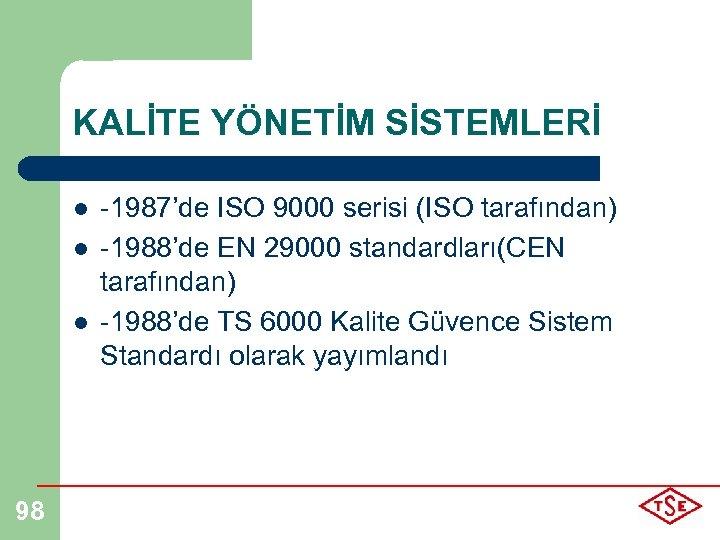 KALİTE YÖNETİM SİSTEMLERİ l l l 98 -1987'de ISO 9000 serisi (ISO tarafından) -1988'de