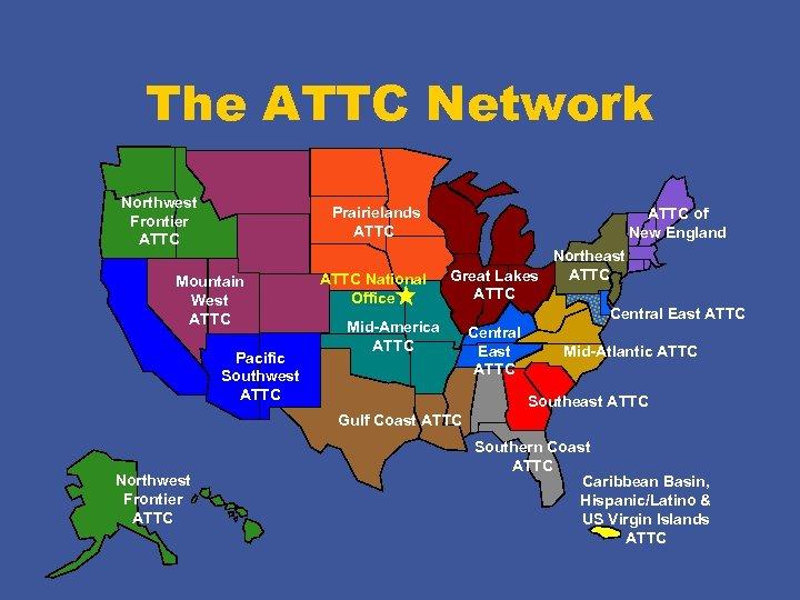 The ATTC Network Northwest Frontier ATTC Prairielands ATTC Mountain West ATTC Pacific Southwest ATTC