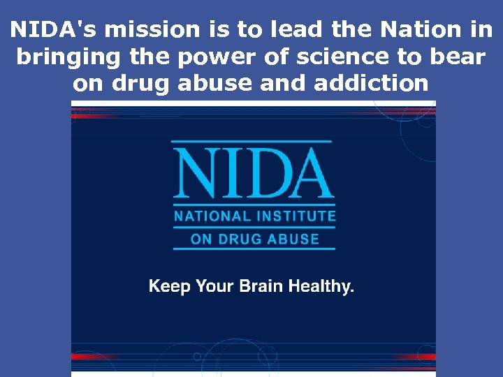NIDA's mission is to lead the Nation in bringing the power of science to