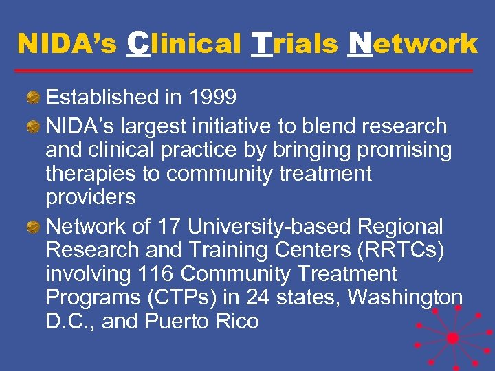 NIDA's Clinical Trials Network Established in 1999 NIDA's largest initiative to blend research and