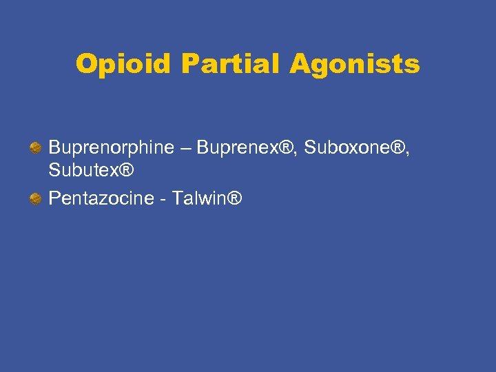 Opioid Partial Agonists Buprenorphine – Buprenex®, Suboxone®, Subutex® Pentazocine - Talwin®