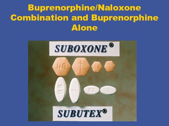 Buprenorphine/Naloxone Combination and Buprenorphine Alone