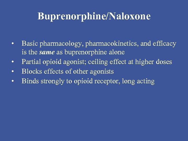 Buprenorphine/Naloxone • • Basic pharmacology, pharmacokinetics, and efficacy is the same as buprenorphine alone