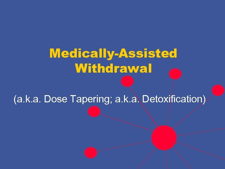 Medically-Assisted Withdrawal (a. k. a. Dose Tapering; a. k. a. Detoxification)