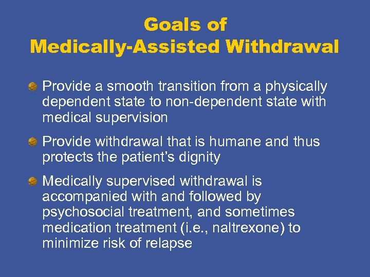 Goals of Medically-Assisted Withdrawal Provide a smooth transition from a physically dependent state to