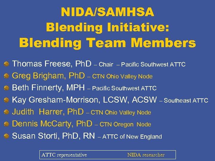 NIDA/SAMHSA Blending Initiative: Blending Team Members Thomas Freese, Ph. D – Chair – Pacific