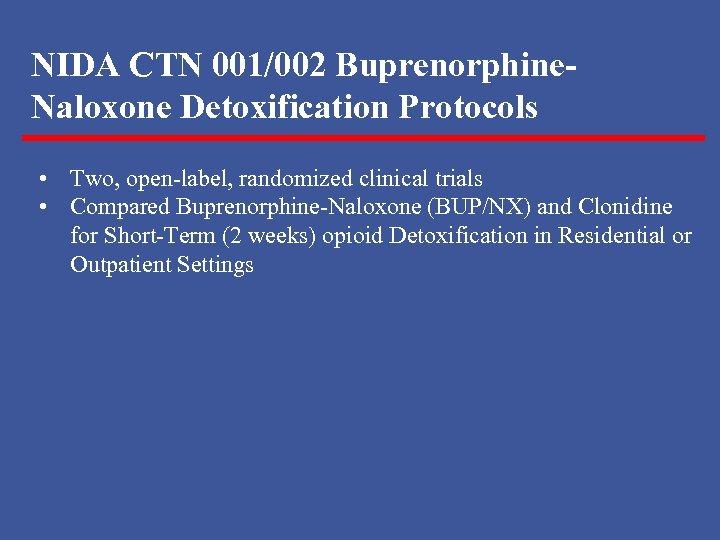 NIDA CTN 001/002 Buprenorphine. Naloxone Detoxification Protocols • Two, open-label, randomized clinical trials •