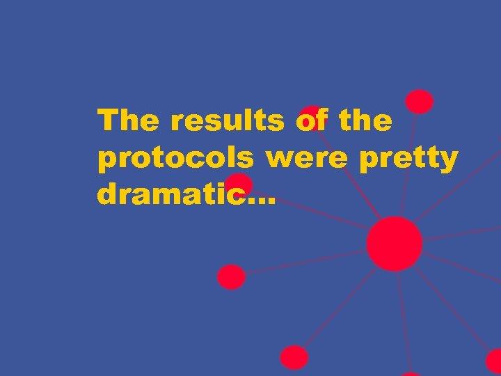 The results of the protocols were pretty dramatic…