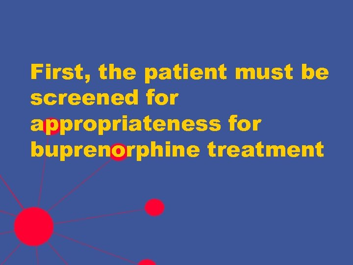 First, the patient must be screened for appropriateness for buprenorphine treatment