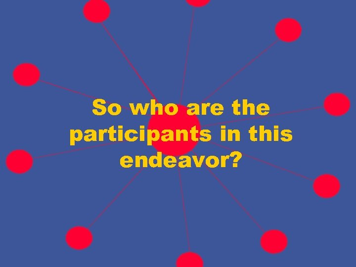 So who are the participants in this endeavor?