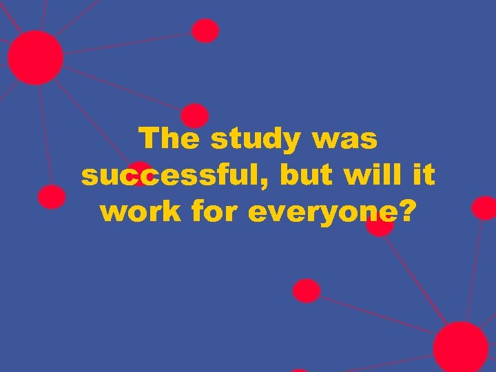 The study was successful, but will it work for everyone?
