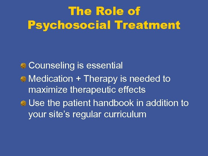 The Role of Psychosocial Treatment Counseling is essential Medication + Therapy is needed to