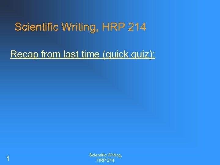 Scientific Writing, HRP 214 Recap from last time (quick quiz): 1 Scientific Writing, HRP