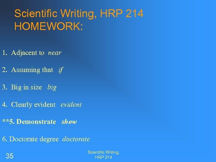 Scientific Writing, HRP 214 HOMEWORK: 1. Adjacent to near 2. Assuming that if 3.