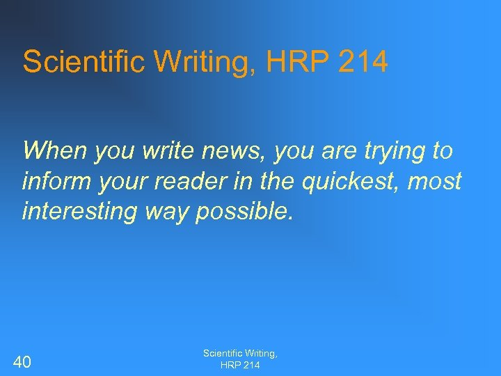 Scientific Writing, HRP 214 When you write news, you are trying to inform your
