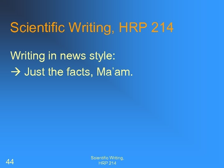 Scientific Writing, HRP 214 Writing in news style: Just the facts, Ma'am. 44 Scientific
