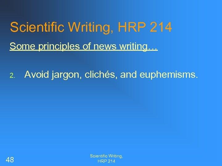 Scientific Writing, HRP 214 Some principles of news writing… 2. 48 Avoid jargon, clichés,