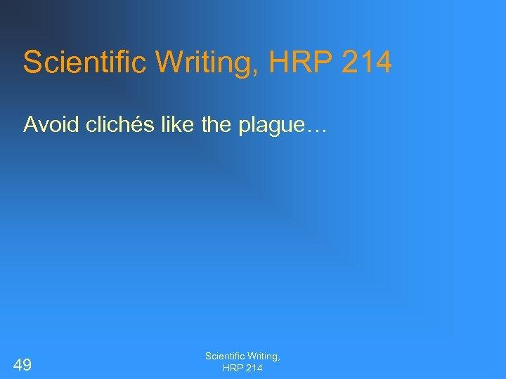 Scientific Writing, HRP 214 Avoid clichés like the plague… 49 Scientific Writing, HRP 214