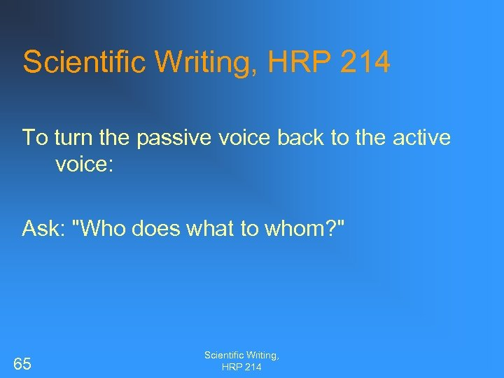 Scientific Writing, HRP 214 To turn the passive voice back to the active voice: