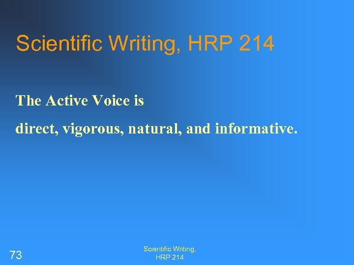 Scientific Writing, HRP 214 The Active Voice is direct, vigorous, natural, and informative. 73