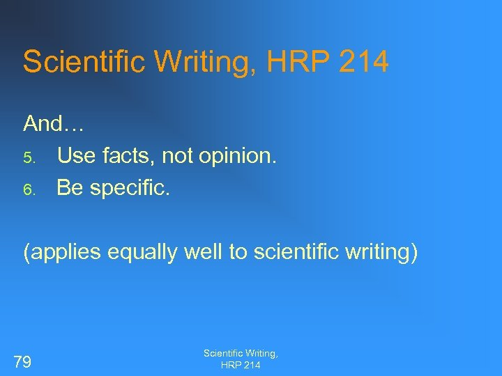 Scientific Writing, HRP 214 And… 5. Use facts, not opinion. 6. Be specific. (applies
