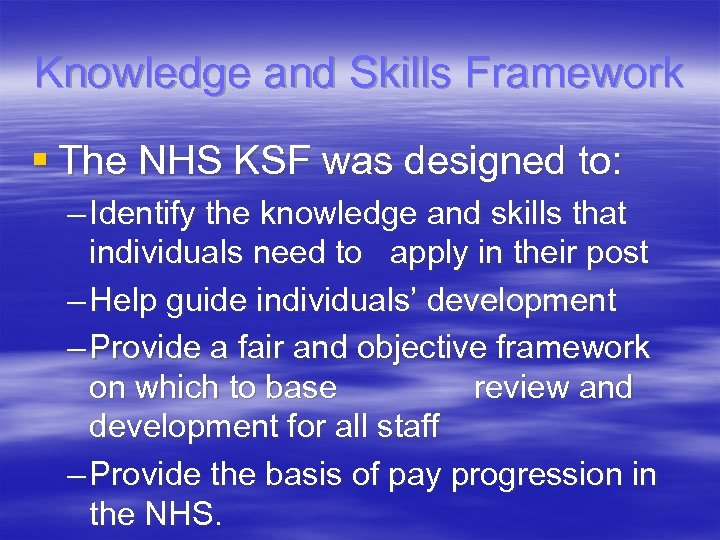 Knowledge and Skills Framework § The NHS KSF was designed to: – Identify the
