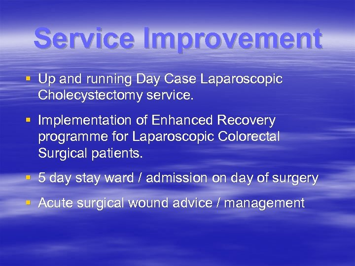 Service Improvement § Up and running Day Case Laparoscopic Cholecystectomy service. § Implementation of
