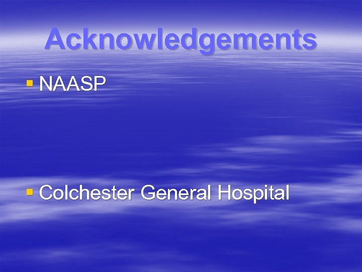 Acknowledgements § NAASP § Colchester General Hospital